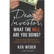 Dear Investor, What the Hell Are You Doing?: Smart and Easy Ways to Fix the Mistakes You Make With Your Money by Weber, Ken; Walden, Gene, 9781626341616