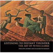 Listening to Distant Thunder: The Art of Peter Clarke by Hobbs, Phillippa; Rankin, Elizabeth, 9781775841616