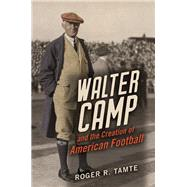 Walter Camp and the Creation of American Football by Tamte, Roger R., 9780252041617