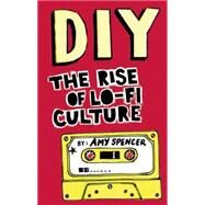 DIY: The Rise of Lo-fi Culture by Spencer, Amy, 9780714531618