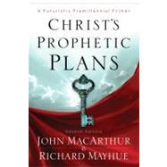 Christ's Prophetic Plans A Futuristic Premillennial Primer by Mayhue, Richard; MacArthur, John; Busenitz, Nathan; Waymeyer, Matthew; Vlach, Michael, 9780802401618