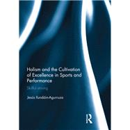 Holism and the Cultivation of Excellence in Sports and Performance: Skillful Striving by Ilundain-Agurruza; Jesus, 9781138671621