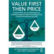 Value First then Price: Quantifying value in Business to Business markets from the perspective of both buyers and sellers by Hinterhuber; Andreas, 9781138101623