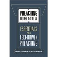 Preaching for the Rest of Us Essentials for Text-Driven Preaching by Gallaty, Robby; Smith, Steven W., 9781462761623