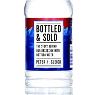 Bottled and Sold : The Story Behind Our Obsession with Bottled Water by Gleick, Peter H., 9781610911627