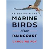 At Sea With the Marine Birds of the Raincoast by Fox, Caroline, 9781771601627