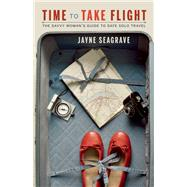 Time to Take Flight The Savvy Woman's Guide to Safe Solo Travel by Seagrave, Jayne, 9781771511629