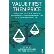 Value First then Price: Quantifying value in Business to Business markets from the perspective of both buyers and sellers by Hinterhuber; Andreas, 9781138101630