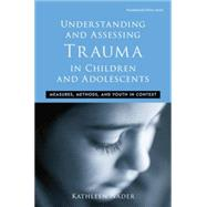 Understanding and Assessing Trauma in Children and Adolescents	: Measures, Methods, and Youth in Context by Nader,Kathleen, 9781138871632