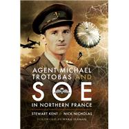 Agent Michael Trotobas and Soe in Northern France by Kent, Stewart; Nicholas, Nick, 9781473851634