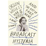 Broadcast Hysteria Orson Welles's War of the Worlds and the Art of Fake News by Schwartz, A. Brad, 9780809031641