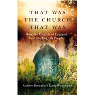 That Was The Church That Was How the Church of England Lost the English People by Brown, Andrew; Woodhead, Linda, 9781472921642