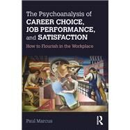 The Psychoanalysis of Career Choice, Job Performance, and Satisfaction: How to Flourish in the Workplace by Marcus; Paul, 9781138211643