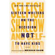 Selfish, Shallow, and Self-Absorbed Sixteen Writers on the Decision Not to Have Kids by Daum, Meghan; Daum, Meghan; Daum, Meghan, 9781250081643