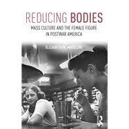 Reducing Bodies: Mass Culture and the Female Figure in Postwar America by Matelski; Elizabeth, 9781138681644