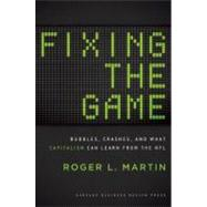 Fixing the Game : Bubbles, Crashes, and What Capitalism Can Learn from the NFL by Martin, Roger L., 9781422171646