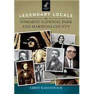 Legendary Locals of Yosemite National Park and Mariposa County by Radanovich, Leroy, 9781467101646