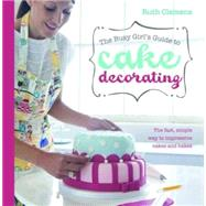 Busy Girls Guide to Cake Decorating : The Fast, Simple Way to Impressive Cakes and Bakes by Clemens, Ruth, 9781446301647