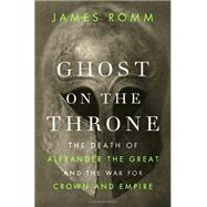 Ghost on the Throne : The Death of Alexander the Great and the War for Crown and Empire by Romm, James, 9780307271648