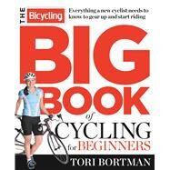 The Bicycling Big Book of Cycling for Beginners Everything a new cyclist needs to know to gear up and start riding by Bortman, Tori, 9781623361648