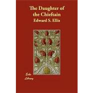 The Daughter of the Chieftain by Ellis, Edward S., 9781406851649