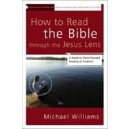 How to Read the Bible through the Jesus Lens : A Guide to Christ-Focused Reading of Scripture by Williams, Michael, 9780310331650