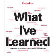 Esquire What I've Learned The Meaning of Life According to 65 Artists, Athletes, Leaders & Legends by Unknown, 9781618371652