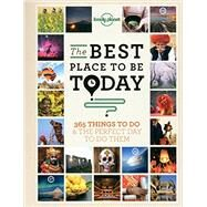 Lonely Planet the Best Place to Be Today: 365 Things to Do & the Perfect Day to Do Them by Lonely Planet Publications, 9781743601655