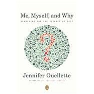 Me, Myself, and Why: Searching for the Science of Self by Ouellette, Jennifer, 9780143121657