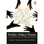Public Policy Praxis: A Case Approach for Understanding Policy and Analysis by Clemons; Randy S., 9781138641662