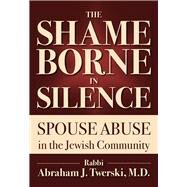 The Shame Borne in Silence: Spouse Abuse in the Jewish Community by Twerski, Abraham J., 9789655241662