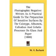 The Photographic Negative: Written As a Practical Guide to the Preparation of Sensitive Surfaces by the Calotype, Albumen, Collodion and Gelatin Processes on Glass and Paper by Burbank, W. H., 9780548671665