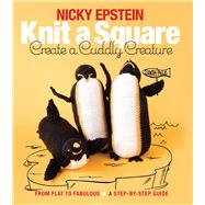 Knit a Square, Create a Cuddly Creature From Flat to Fabulous - A Step-by-Step Guide by Epstein, Nicky, 9781942021667