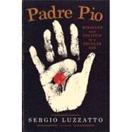 Padre Pio Miracles and Politics in a Secular Age by Luzzatto, Sergio; Randall, Frederika, 9780312611668