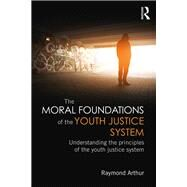 The Moral Foundations of the Youth Justice System: Understanding the principles of the youth justice system by Arthur; Raymond, 9781138781672