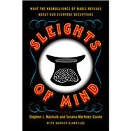 Sleights of Mind What the Neuroscience of Magic Reveals About Our Everyday Deceptions by Macknik, Stephen L.; Martinez-Conde, Susana; Blakeslee, Sandra, 9780312611675