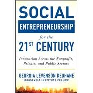 Social Entrepreneurship for the 21st Century: Innovation Across the Nonprofit, Private, and Public Sectors by Levenson Keohane, Georgia, 9780071801676