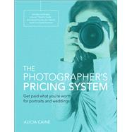 The Photographer's Pricing System Get paid what you're worth for portraits and weddings by Caine, Alicia, 9780134181677