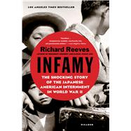Infamy The Shocking Story of the Japanese American Internment in World War II by Reeves, Richard, 9781250081681