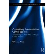 Civil-Military Relations in Post-Conflict Societies: Transforming the Role of the Military in Central America by PTrez; Orlando J., 9780415741682