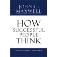 How Successful People Think : Change Your Thinking, Change Your Life by Maxwell, John C., 9781599951683