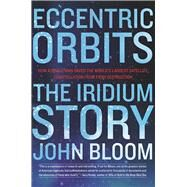 Eccentric Orbits The Iridium Story by Bloom, John, 9780802121684