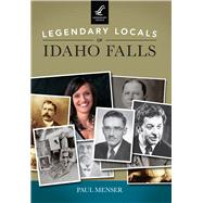 Legendary Locals of Idaho Falls by Menser, Paul, 9781467101684