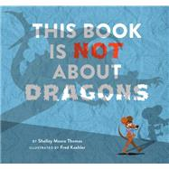 This Book Is Not About Dragons by Thomas, Shelley Moore; Koehler, Fred, 9781629791685