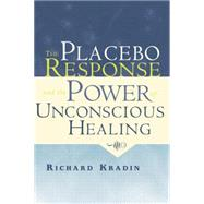 The Placebo Response and the Power of Unconscious Healing by Kradin,Richard, 9781138881686