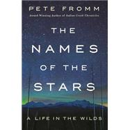The Names of the Stars A Life in the Wilds by Fromm, Pete, 9781250101686