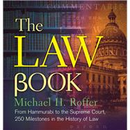 The Law Book From Hammurabi to the International Criminal Court, 250 Milestones in the History of Law by Roffer, Michael H., 9781454901686