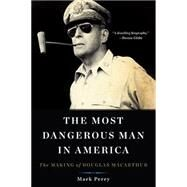 The Most Dangerous Man in America: The Making of Douglas Macarthur by Perry, Mark, 9780465051687
