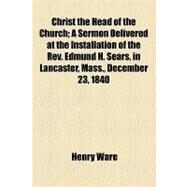 Christ the Head of the Church: A Sermon Delivered at the Installation of the Rev. Edmund H. Sears, in Lancaster, Mass., December 23, 1840 by Ware, Henry, 9781154451689