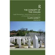 The Concept of the Civilian: Legal Recognition, Adjudication and the Trials of International Criminal Justice by Garbett; Claire, 9780415661690